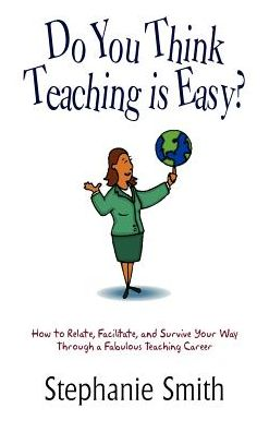 Do You Think Teaching Is Easy?: How to Relate, Facilitate, and Survive Your Way Through a Fabulous Teaching Career