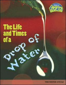 The Life and Times of a Drop of Water: The Water Cycle