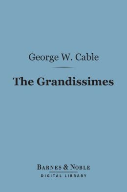 The Grandissimes (Barnes & Noble Digital Library): A Story of Creole Life
