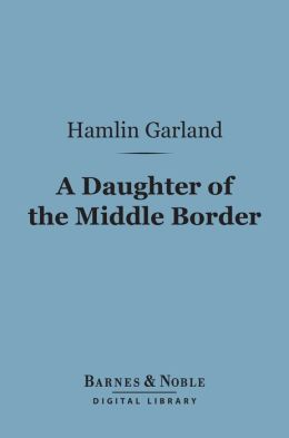 A Daughter of the Middle Border (Barnes & Noble Digital Library)