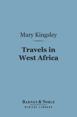 Travels in West Africa (Barnes & Noble Digital Library): Congo FranCais, Corisco and Cameroons