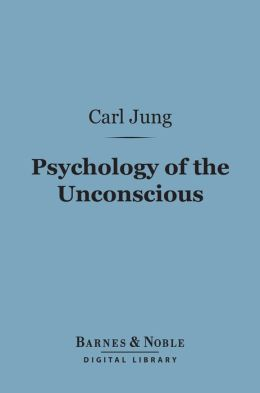 Psychology of the Unconscious (Barnes & Noble Digital Library): A Study of the Transformations and Symbolisms of the Libido