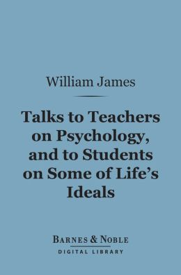 Talks to Teachers on Psychology, and to Students on Some of Life's Ideals (Barnes & Noble Digital Library)