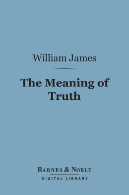 The Meaning of Truth (Barnes & Noble Digital Library): A Sequel to 'Pragmatism'