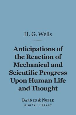 Anticipations of the Reaction of Mechanical and Scientific Progress Upon Human Life and Thought (Barnes & Noble Digital Library)