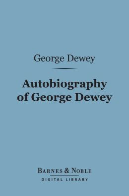 Autobiography of George Dewey, Admiral of the Navy (Barnes & Noble Digital Library): Admiral of the Navy
