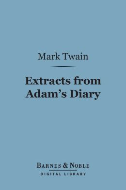 Extracts from Adam's Diary (Barnes & Noble Digital Library): Translated from the Original MS.