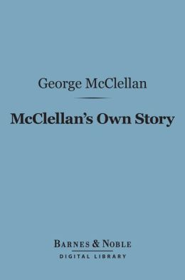 McClellan's Own Story: the War for the Union (Barnes & Noble Digital Library)
