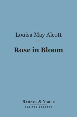 Rose in Bloom: (Barnes & Noble Digital Library): A Sequel to Eight Cousins
