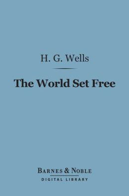 The World Set Free (Barnes & Noble Digital Library): A Story of Mankind