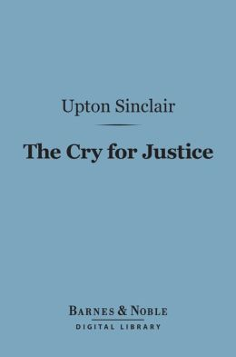 The Cry for Justice (Barnes & Noble Digital Library): An Anthology of the Literature of Social Protest