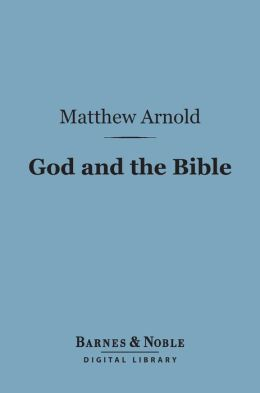 God and the Bible: (Barnes & Noble Digital Library): A Review of Objections to 'Literature and Dogma'