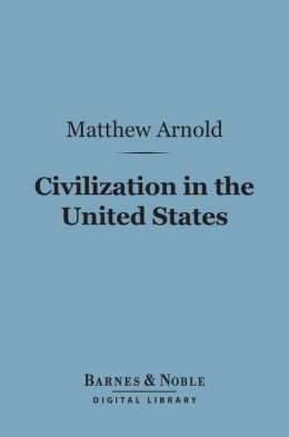 Civilization in the United States (Barnes & Noble Digital Library): First and Last Impressions of America