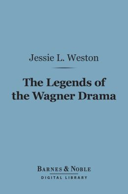 The Legends of the Wagner Drama (Barnes & Noble Digital Library): Studies in Mythology and Romance
