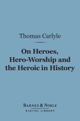 On Heroes, Hero-Worship and the Heroic in History (Barnes & Noble Digital Library)