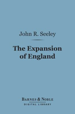 The Expansion of England: (Barnes & Noble Digital Library): Two Courses of Lectures