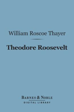Theodore Roosevelt (Barnes & Noble Digital Library): An Intimate Biography