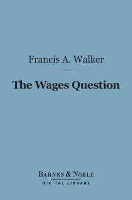 The Wages Question (Barnes & Noble Digital Library): A Treatise on Wages and the Wages Class