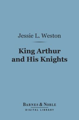 King Arthur and His Knights (Barnes & Noble Digital Library): A Survey of Arthurian Romance