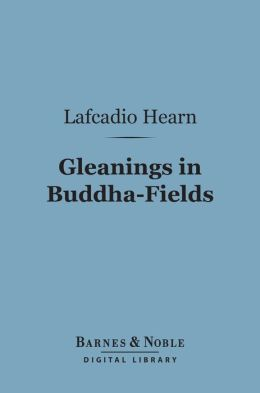 Gleanings in Buddha-Fields (Barnes & Noble Digital Library): Studies of Hand and Soul in the Far East
