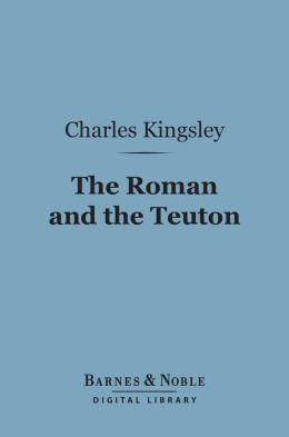 The Roman and the Teuton (Barnes & Noble Digital Library): A Series of Lectures