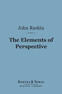 The Elements of Perspective (Barnes & Noble Digital Library): Arranged for the Use of Schools