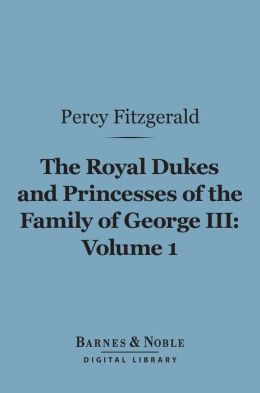 The Royal Dukes and Princesses of the Family of George III, Volume 1 (Barnes & Noble Digital Library): A View of Court Life and Manners for Seventy Years, 1760-1830
