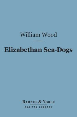 Elizabethan Sea-Dogs (Barnes & Noble Digital Library): A Chronicle of Drake and His Companions