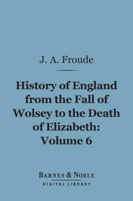The History of England From the Fall of Wolsey to the Death of Elizabeth, Volume 6 (Barnes & Noble Digital Library)