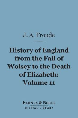 History of England From the Fall of Wolsey to the Death of Elizabeth, Volume 11 (Barnes & Noble Digital Library)
