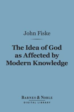 The Idea of God as Affected by Modern Knowledge (Barnes & Noble Digital Library)