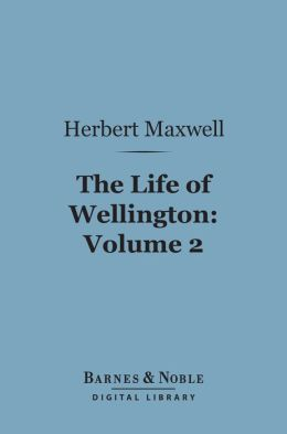 The Life of Wellington, Volume 2 (Barnes & Noble Digital Library): The Restoration of the Martial Power of Great Britain