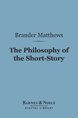 The Philosophy of the Short-Story (Barnes & Noble Digital Library)