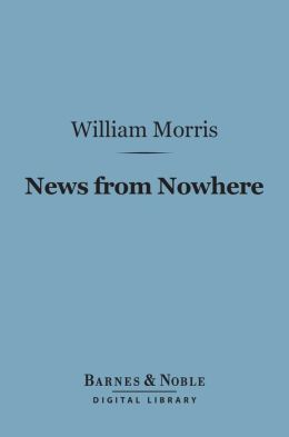 News from Nowhere: (Barnes & Noble Digital Library): Or, an Epoch of Rest, Being Some Chapters from a Utopian Romance