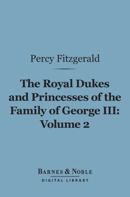 The Royal Dukes and Princesses of the Family of George III, Volume 2 (Barnes & Noble Digital Library): A View of Court Life and Manners for Seventy Years, 1760-1830