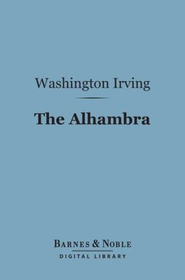The Alhambra (Barnes & Noble Digital Library): A Series of Tales and Sketches of the Moors and Spaniards