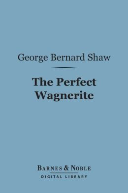 The Perfect Wagnerite (Barnes & Noble Digital Library): A Commentary on the Niblung's Ring