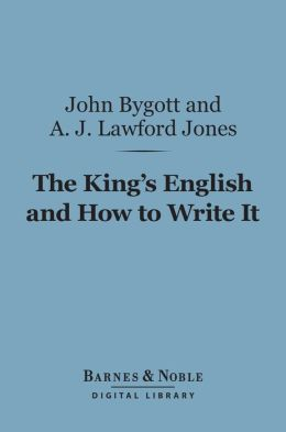 The King's English and How to Write It (Barnes & Noble Digital Library): A Comprehensive Text-Book of Essay Writing