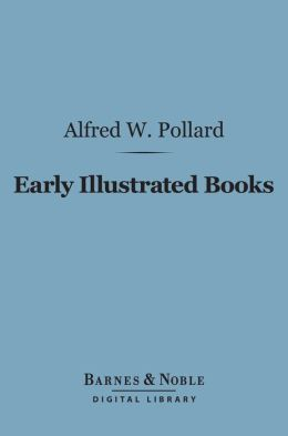 Early Illustrated Books: (Barnes & Noble Digital Library): A History of the Decoration and Illustration of Books in the 15th and 16th Centuries