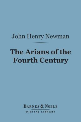 The Arians of the Fourth Century (Barnes & Noble Digital Library)