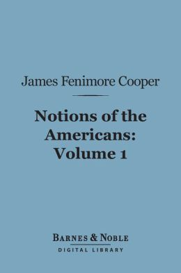 Notions of the Americans, Volume 1 (Barnes & Noble Digital Library): Picked up by a Travelling Bachelor