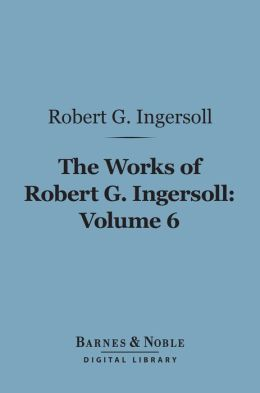 The Works of Robert G. Ingersoll, Volume 6 (Barnes & Noble Digital Library): Discussions