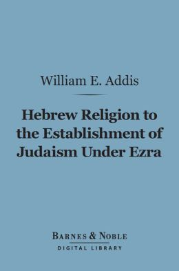 Hebrew Religion to the Establishment of Judaism Under Ezra (Barnes & Noble Digital Library)