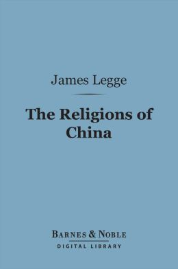 The Religions of China (Barnes & Noble Digital Library): Confucianism and Taoism Described and Compared with Christianity