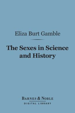 The Sexes in Science and History (Barnes & Noble Digital Library): An Inquiry into the Dogma of Woman's Inferiority to Man
