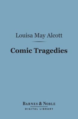 Comic Tragedies (Barnes & Noble Digital Library): Written by Jo and Meg and Acted by The Little Women