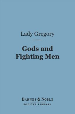 Gods and Fighting Men (Barnes & Noble Digital Library): The Story of the Tuatha De Danaan and of the Fianna of Ireland
