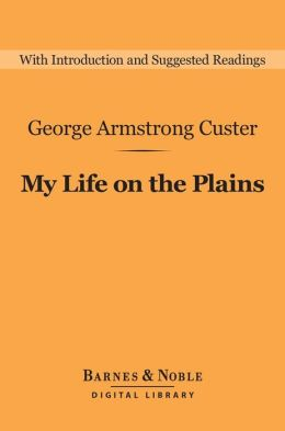 My Life on the Plains (Barnes & Noble Digital Library): Personal Experiences with Indians