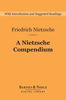 A Nietzsche Compendium (Barnes & Noble Digital Library): Beyond Good and Evil, On the Genealogy of Morals, Twilight of the Idols, The Antichrist, and Ecce Ho