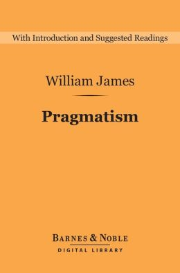 Pragmatism (Barnes & Noble Digital Library): A New Name for Some Old Ways of Thinking